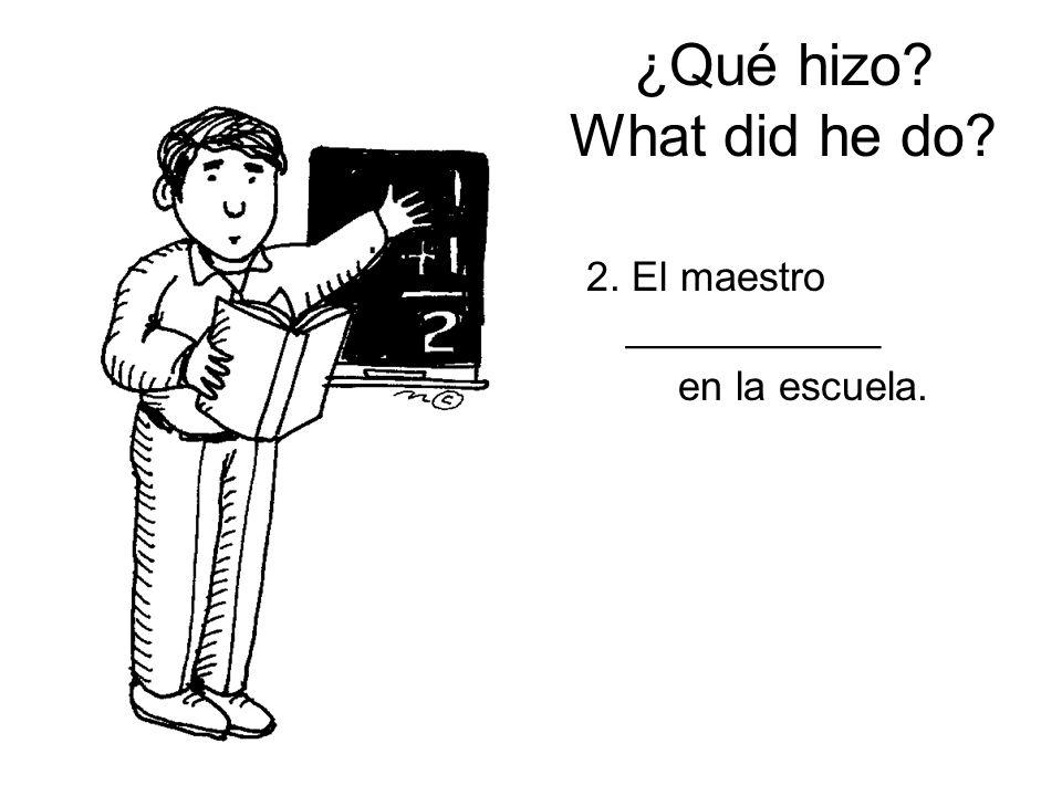 ¿Qué hizo? What did he do? 2. El maestro ___________ en la escuela.