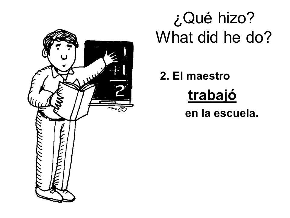 ¿Qué hizo? What did he do? 2. El maestro trabajó en la escuela.