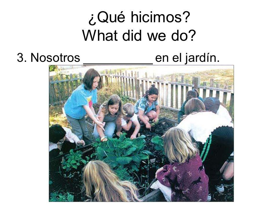 ¿Qué hicimos? What did we do? 3. Nosotros __________ en el jardín.
