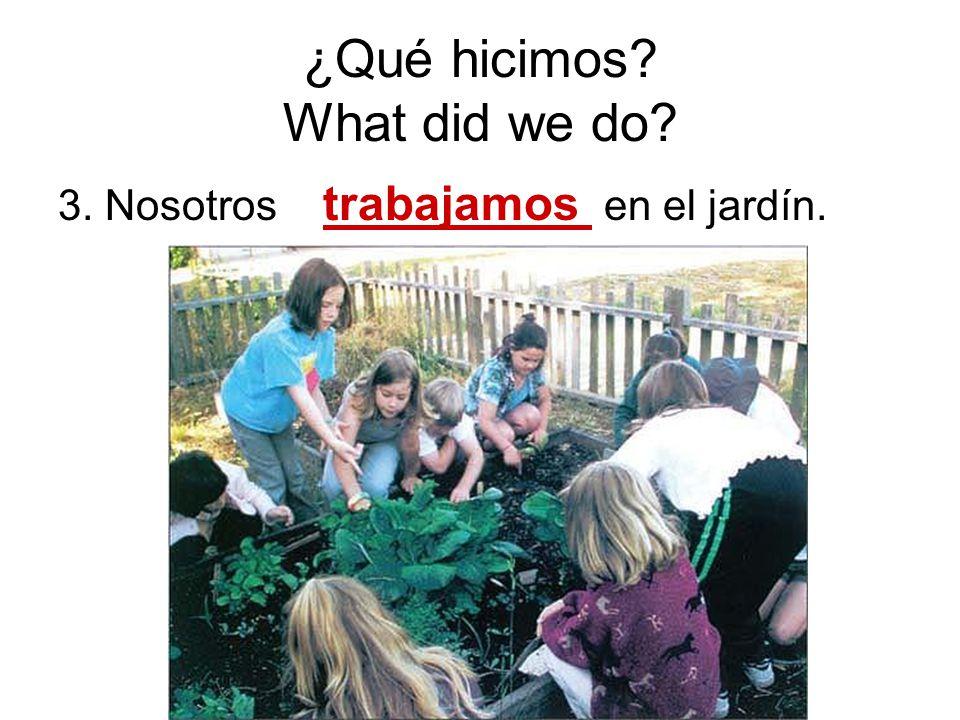 ¿Qué hicimos? What did we do? 3. Nosotros trabajamos en el jardín.