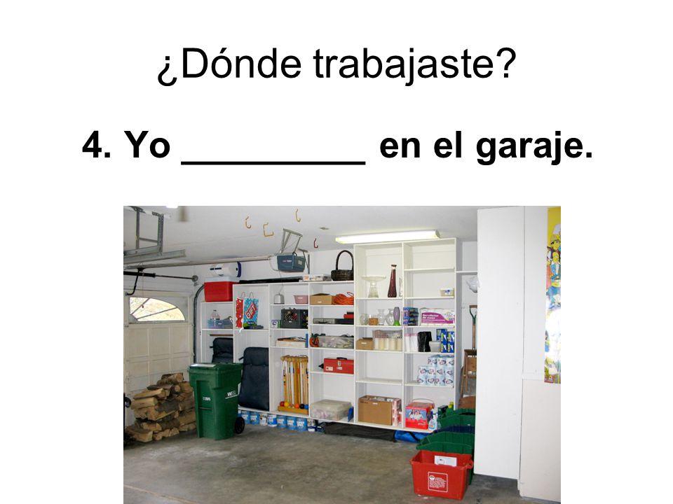 ¿Dónde trabajaste? 4. Yo _________ en el garaje.