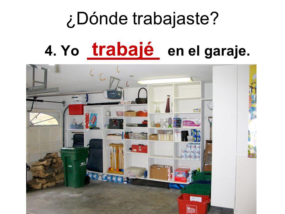 ¿Dónde trabajaste? 4. Yo trabajé en el garaje.
