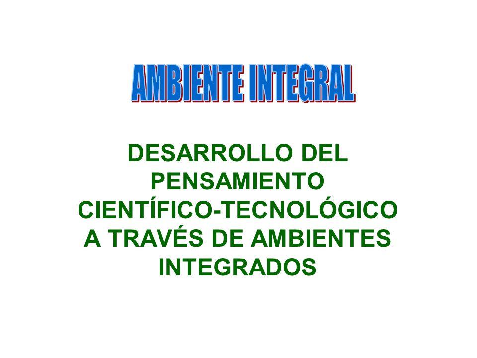 DESARROLLO DEL PENSAMIENTO CIENTÍFICO-TECNOLÓGICO A TRAVÉS DE AMBIENTES INTEGRADOS