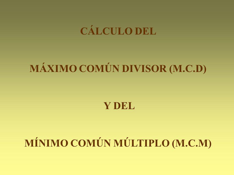 CÁLCULO DEL MÁXIMO COMÚN DIVISOR (M.C.D) Y DEL MÍNIMO COMÚN MÚLTIPLO (M.C.M)