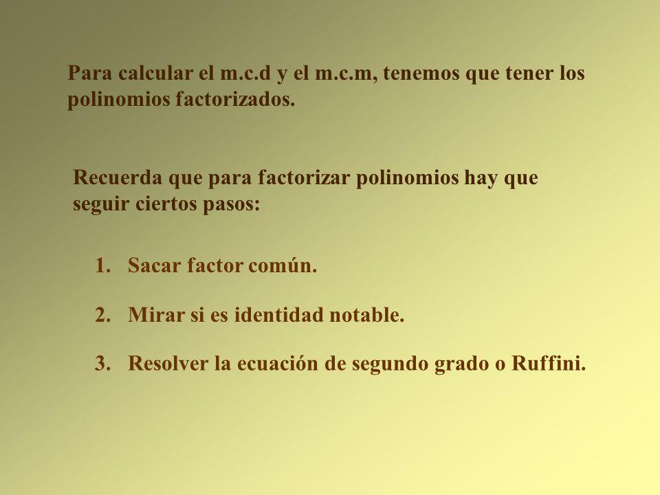 Para calcular el m.c.d y el m.c.m, tenemos que tener los polinomios factorizados.