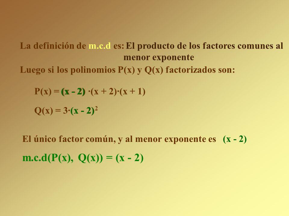La definición de m.c.d es: El producto de los factores comunes al menor exponente P(x) = (x - 2) ·(x + 2)·(x + 1) Q(x) = 3·(x - 2) 2 Luego si los polinomios P(x) y Q(x) factorizados son: El único factor común, y al menor exponente es (x - 2) m.c.d(P(x), Q(x)) =