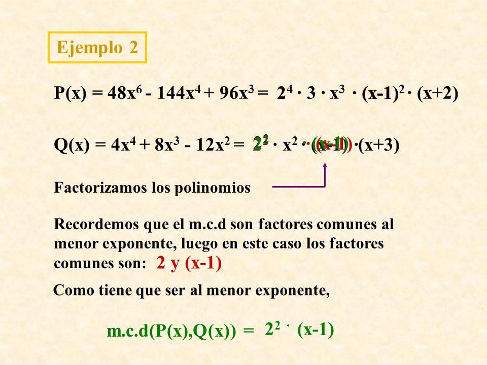 Ejemplo 2 P(x) = 48x 6 - 144x 4 + 96x 3 = Q(x) = 4x 4 + 8x 3 - 12x 2 = Factorizamos los polinomios · (x+2) ·(x+3) Recordemos que el m.c.d son factores comunes al menor exponente, luego en este caso los factores comunes son: 2424 2 · (x-1) 2 2 y (x-1) Como tiene que ser al menor exponente, 2 2 (x-1)2 2 · m.c.d(P(x),Q(x)) = 2424 · 3 ·x3x3 · (x-1) 2 · x 2 · (x-1) 2 2 · (x-1)