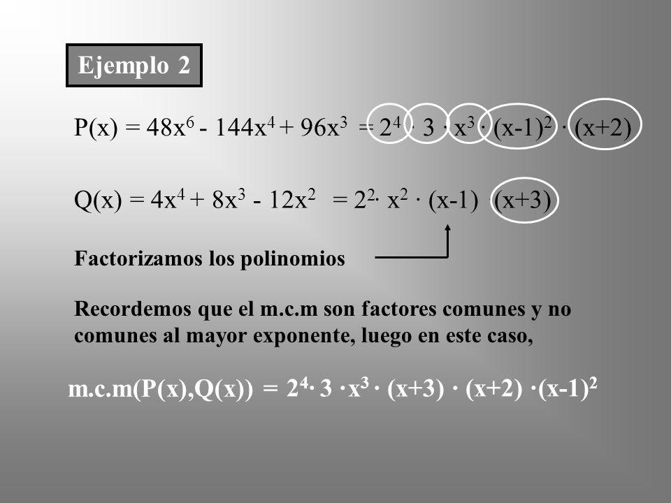 Ejemplo 2 P(x) = 48x 6 - 144x 4 + 96x 3 Q(x) = 4x 4 + 8x 3 - 12x 2 Factorizamos los polinomios · (x+2) ·(x+3) Recordemos que el m.c.m son factores comunes y no comunes al mayor exponente, luego en este caso, = 2 2 (x+2) ·24·24· m.c.m(P(x),Q(x)) = 2424 · 3 ·x3x3 · (x-1) 2 = · x 2 · (x-1) 3 ·x 3 ·(x+3) · (x-1) 2