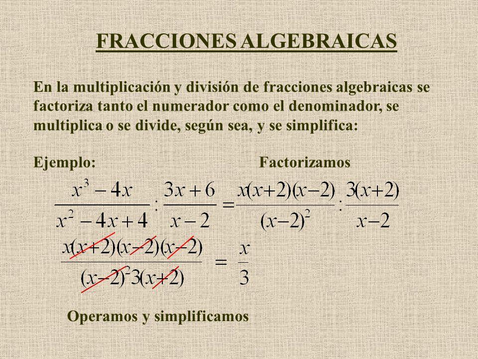 FRACCIONES ALGEBRAICAS En la multiplicación y división de fracciones algebraicas se factoriza tanto el numerador como el denominador, se multiplica o se divide, según sea, y se simplifica: Ejemplo:Factorizamos Operamosy simplificamos