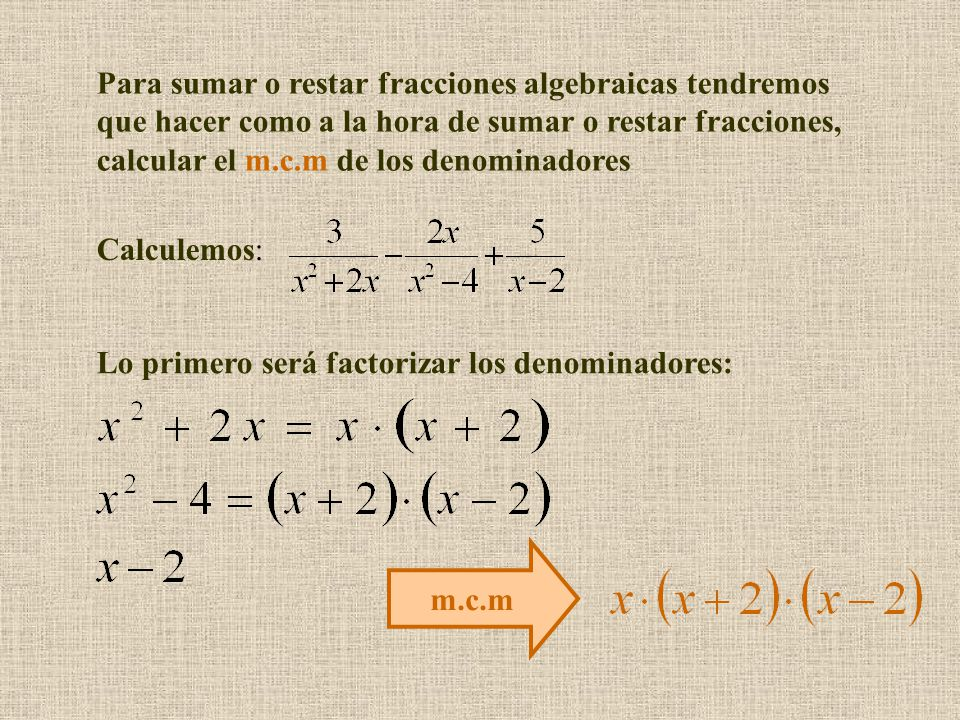 Para sumar o restar fracciones algebraicas tendremos que hacer como a la hora de sumar o restar fracciones, calcular el m.c.m de los denominadores Calculemos: Lo primero será factorizar los denominadores: m.c.m