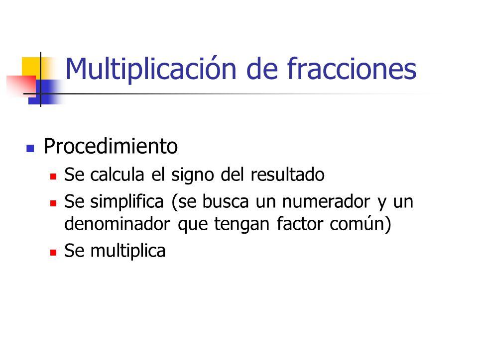 Multiplicación de fracciones Procedimiento Se calcula el signo del resultado Se simplifica (se busca un numerador y un denominador que tengan factor común) Se multiplica