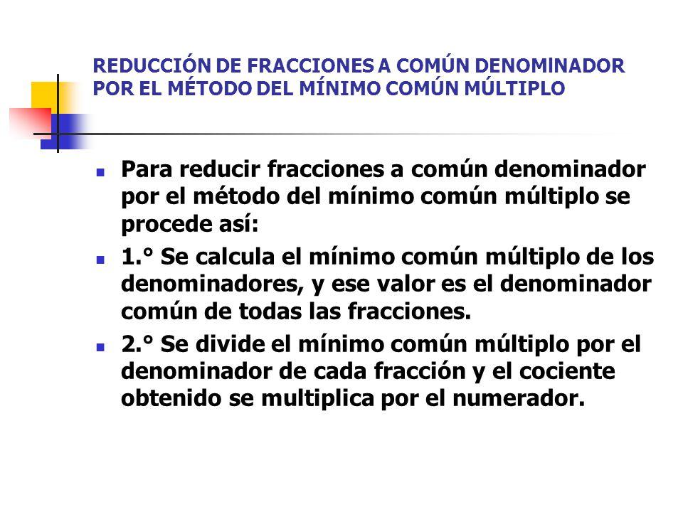 REDUCCIÓN DE FRACCIONES A COMÚN DENOMlNADOR POR EL MÉTODO DEL MÍNIMO COMÚN MÚLTIPLO Para reducir fracciones a común denominador por el método del mínimo común múltiplo se procede así: 1.° Se calcula el mínimo común múltiplo de los denominadores, y ese valor es el denominador común de todas las fracciones.
