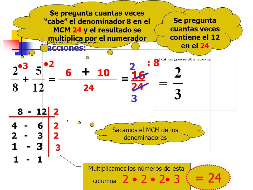 Ejemplo: V amos a reducir a común denominador las fracciones: Sacamos el MCM de los denominadores 8 - 122 4 - 62 2 - 32 1 - 3 3 1 - 1 Multiplicamos los números de esta columna 2 2 2 3 = 24 24 Se pregunta cuantas veces cabe el denominador 8 en el MCM 24 y el resultado se multiplica por el numerador 3 6 Se pregunta cuantas veces contiene el 12 en el 24 2 + 10 = 16 24 : 8 2 3