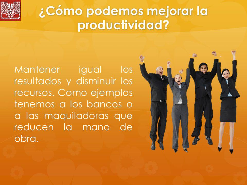 ¿Cómo podemos mejorar la productividad.Mantener igual los resultados y disminuir los recursos.