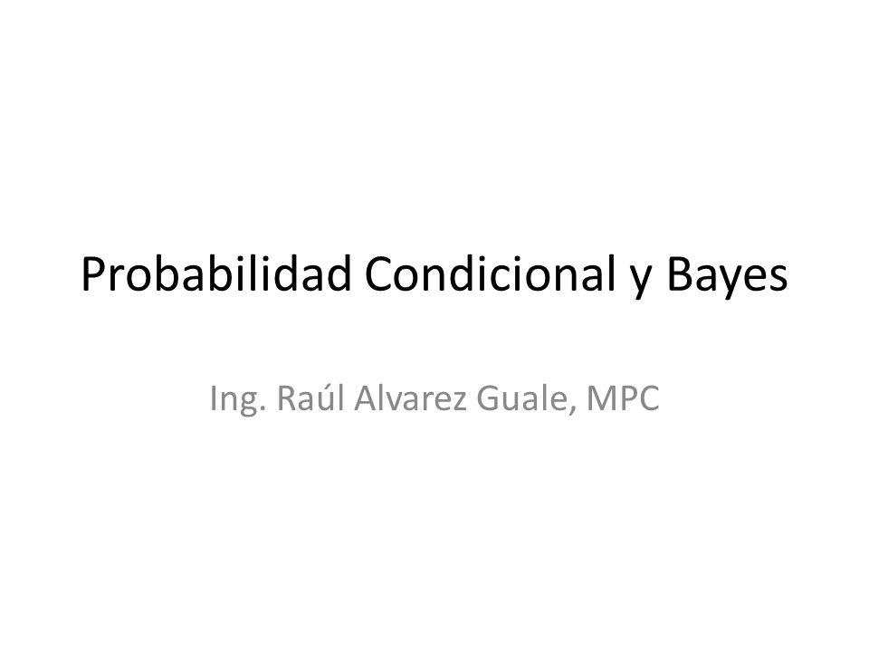 Probabilidad Condicional y Bayes Ing. Raúl Alvarez Guale, MPC