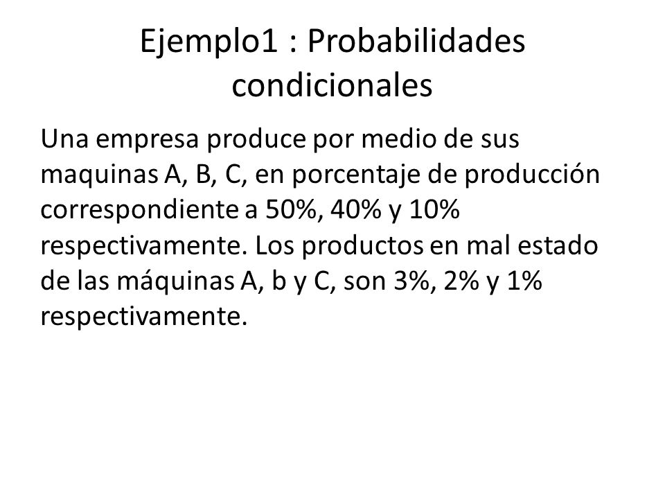 Ejemplo1 : Probabilidades condicionales Una empresa produce por medio de sus maquinas A, B, C, en porcentaje de producción correspondiente a 50%, 40% y 10% respectivamente.