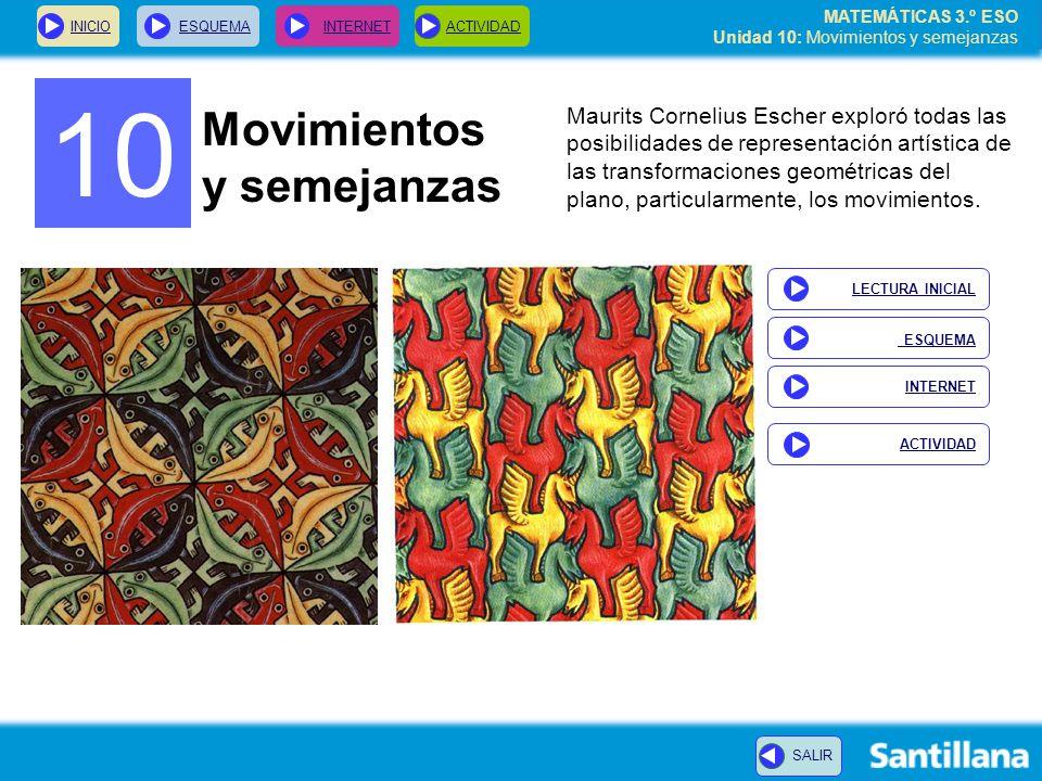 MATEMÁTICAS 3.º ESO Unidad 10: Movimientos y semejanzas 10 Movimientos y semejanzas Maurits Cornelius Escher exploró todas las posibilidades de representación artística de las transformaciones geométricas del plano, particularmente, los movimientos.