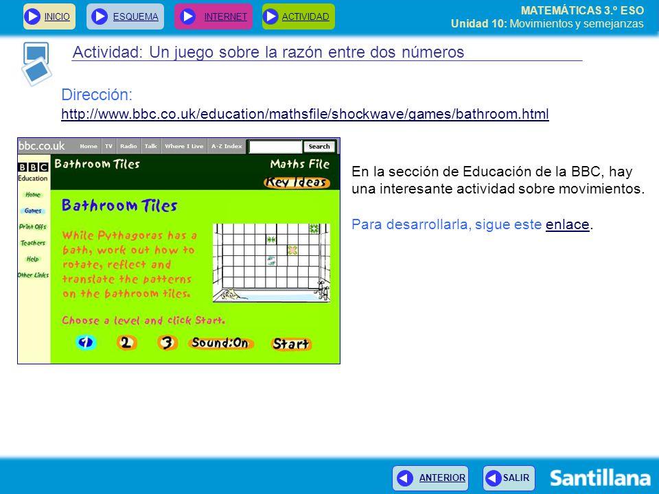 MATEMÁTICAS 3.º ESO Unidad 10: Movimientos y semejanzas Actividad: Un juego sobre la razón entre dos números En la sección de Educación de la BBC, hay una interesante actividad sobre movimientos.