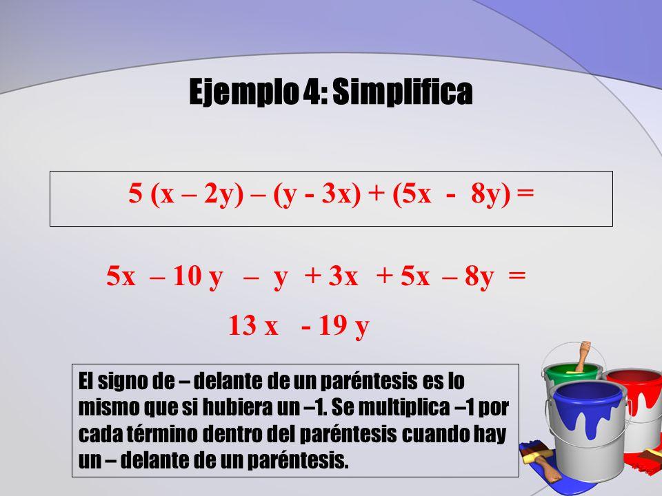 Ejemplo 4: Simplifica 5 (x – 2y) – (y - 3x) + (5x - 8y) = 13 x - 19 y – 8y =5x– 10 y– y+ 3x+ 5x El signo de – delante de un paréntesis es lo mismo que si hubiera un –1.