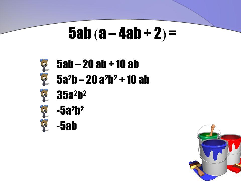 5ab ( a – 4ab + 2 ) = 5ab – 20 ab + 10 ab 5a 2 b – 20 a 2 b 2 + 10 ab 35a 2 b 2 -5a 2 b 2 -5ab