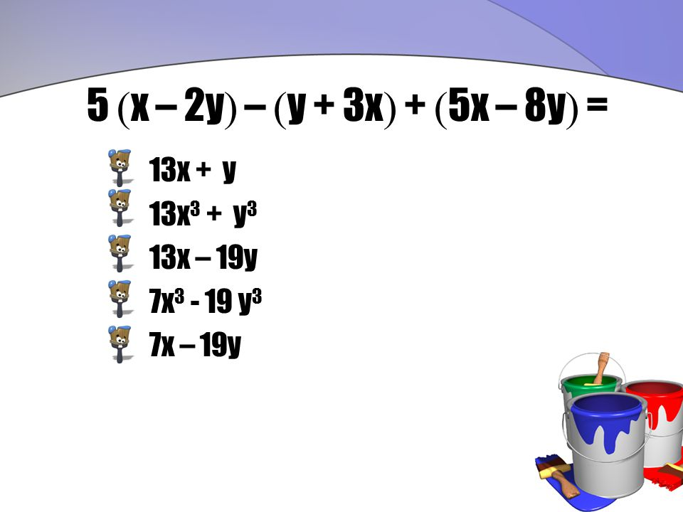 5 ( x – 2y ) – ( y + 3x ) + ( 5x – 8y ) = 13x + y 13x 3 + y 3 13x – 19y 7x 3 - 19 y 3 7x – 19y