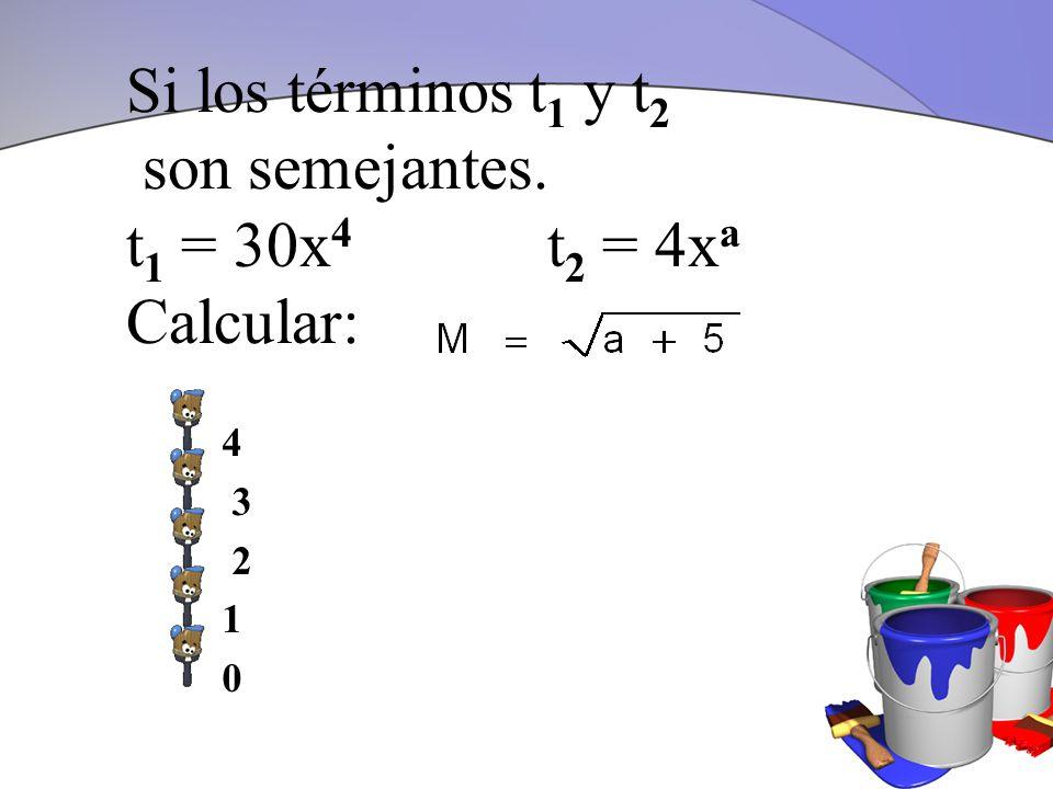 Si los términos t 1 y t 2 son semejantes. t 1 = 30x 4 t 2 = 4x a Calcular: 4 3 2 1 0