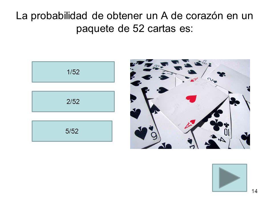 La probabilidad de obtener un A en un paquete de 52 cartas es: 1/52 4/52 3/52 13