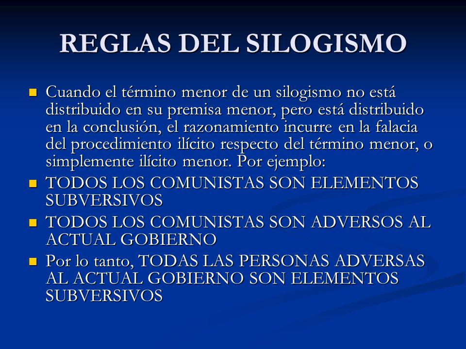 REGLAS DEL SILOGISMO Cuando el término menor de un silogismo no está distribuido en su premisa menor, pero está distribuido en la conclusión, el razon
