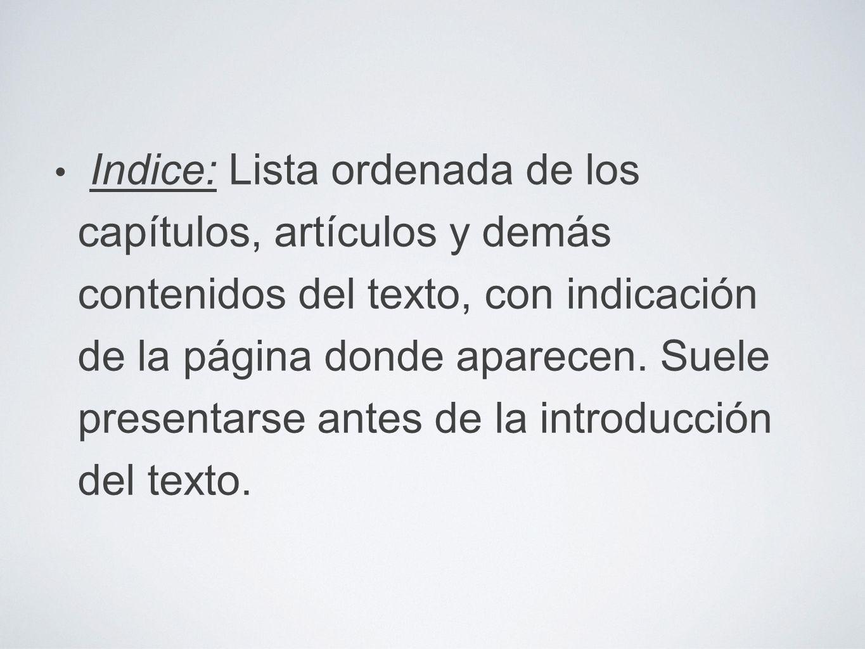 Indice: Lista ordenada de los capítulos, artículos y demás contenidos del texto, con indicación de la página donde aparecen.