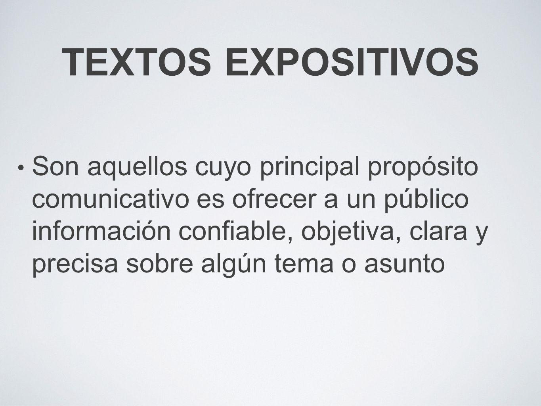 TEXTOS EXPOSITIVOS Son aquellos cuyo principal propósito comunicativo es ofrecer a un público información confiable, objetiva, clara y precisa sobre algún tema o asunto