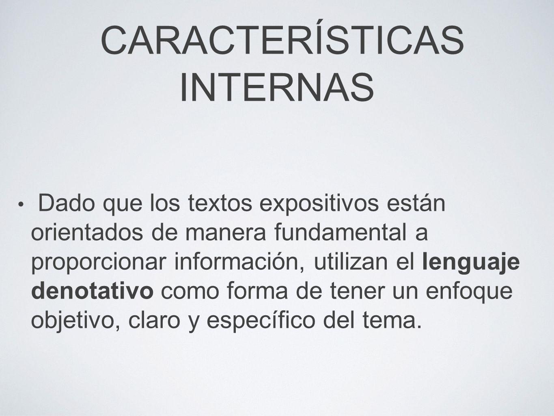 CARACTERÍSTICAS INTERNAS Dado que los textos expositivos están orientados de manera fundamental a proporcionar información, utilizan el lenguaje denotativo como forma de tener un enfoque objetivo, claro y específico del tema.