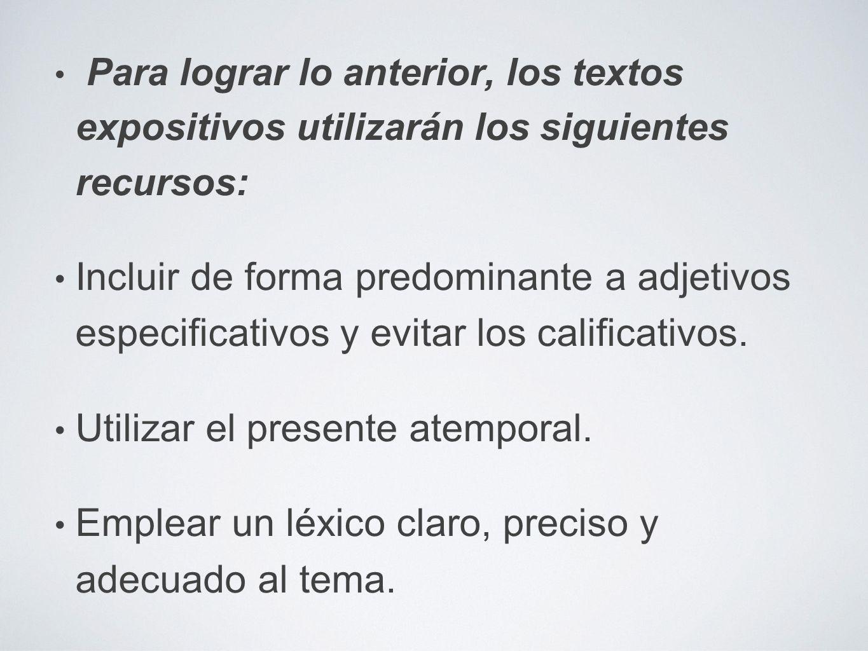 Para lograr lo anterior, los textos expositivos utilizarán los siguientes recursos: Incluir de forma predominante a adjetivos especificativos y evitar los calificativos.