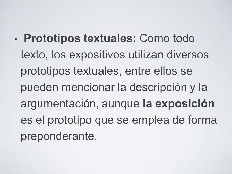 Prototipos textuales: Como todo texto, los expositivos utilizan diversos prototipos textuales, entre ellos se pueden mencionar la descripción y la argumentación, aunque la exposición es el prototipo que se emplea de forma preponderante.