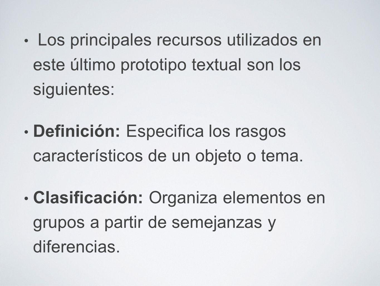Los principales recursos utilizados en este último prototipo textual son los siguientes: Definición: Especifica los rasgos característicos de un objeto o tema.