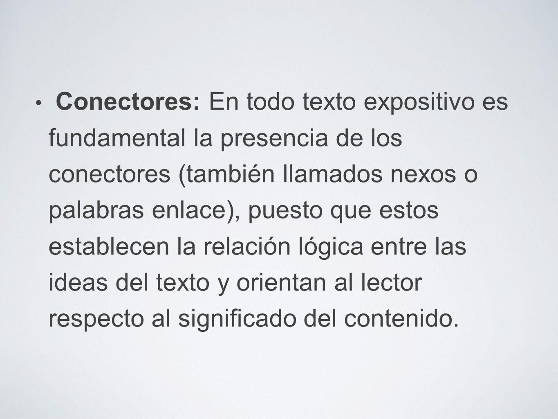 Conectores: En todo texto expositivo es fundamental la presencia de los conectores (también llamados nexos o palabras enlace), puesto que estos establecen la relación lógica entre las ideas del texto y orientan al lector respecto al significado del contenido.