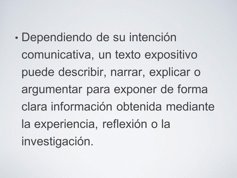 Dependiendo de su intención comunicativa, un texto expositivo puede describir, narrar, explicar o argumentar para exponer de forma clara información obtenida mediante la experiencia, reflexión o la investigación.