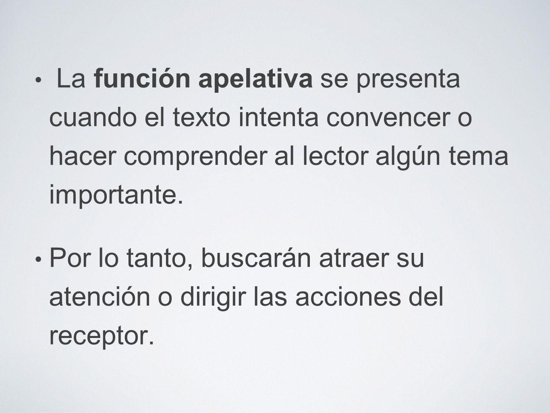 La función apelativa se presenta cuando el texto intenta convencer o hacer comprender al lector algún tema importante.