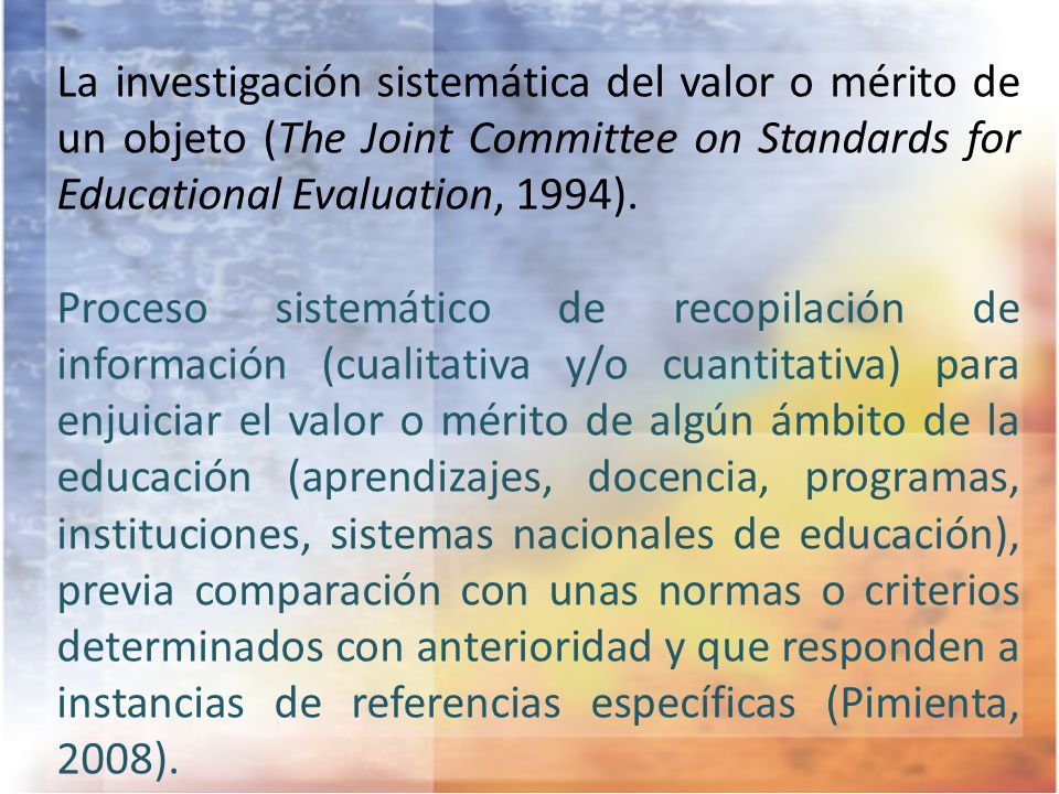 La investigación sistemática del valor o mérito de un objeto (The Joint Committee on Standards for Educational Evaluation, 1994).