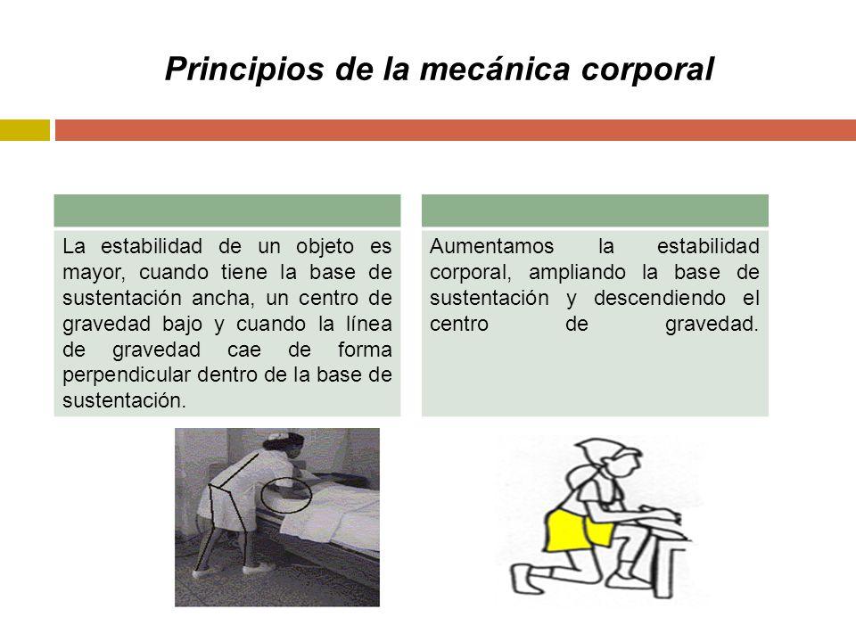 Principios de la mecánica corporal La estabilidad de un objeto es mayor, cuando tiene la base de sustentación ancha, un centro de gravedad bajo y cuando la línea de gravedad cae de forma perpendicular dentro de la base de sustentación.