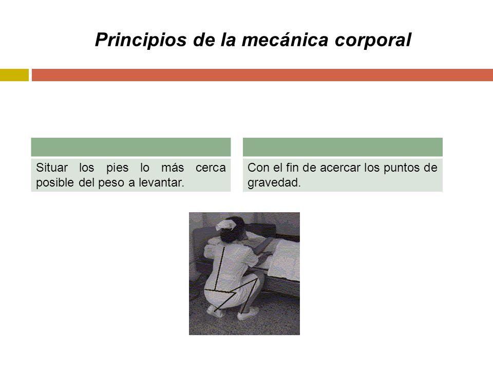 Principios de la mecánica corporal Situar los pies lo más cerca posible del peso a levantar.