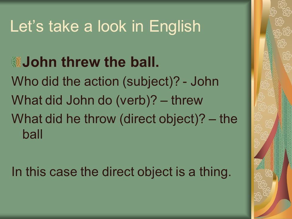 Let's take a look in English John threw the ball. Who did the action (subject).