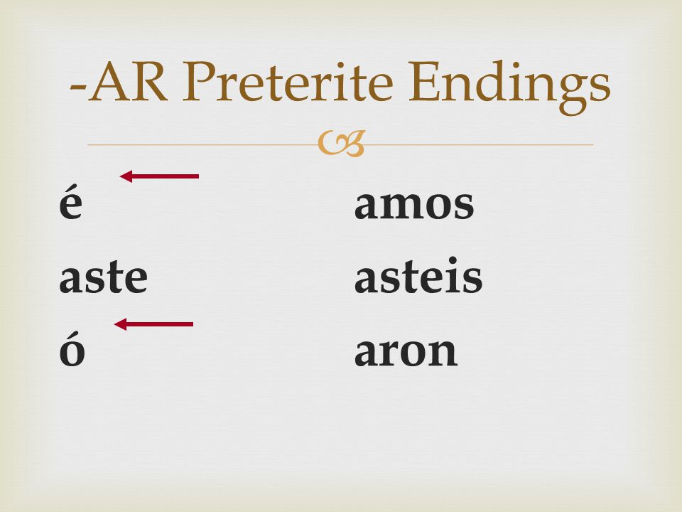   Do you remember your - AR preterite endings  They are: -AR Preterite Endings