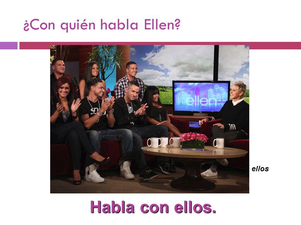 ¿Con quién habla Ellen Habla con ellos. ellos