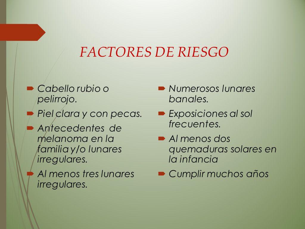 FACTORES DE RIESGO  Cabello rubio o pelirrojo.  Piel clara y con pecas.  Antecedentes de melanoma en la familia y/o lunares irregulares.  Al menos
