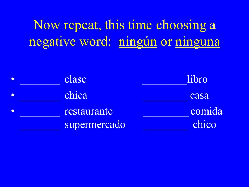 Now repeat, this time choosing a negative word: ningún or ninguna _______ clase ________libro _______ chica ________ casa _______ restaurante ________ comida _______ supermercado ________ chico