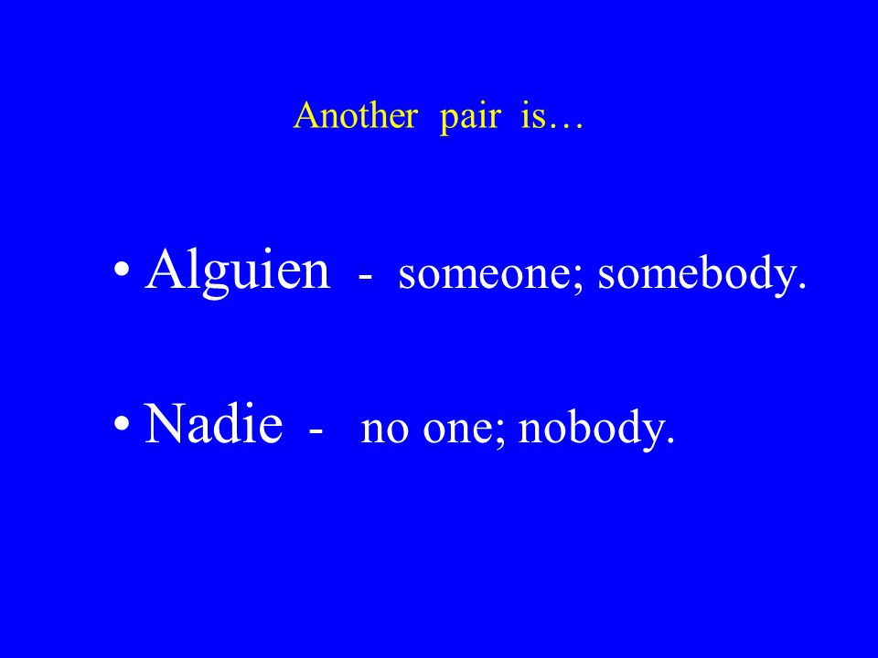 Another pair is… Alguien - someone; somebody. Nadie - no one; nobody.