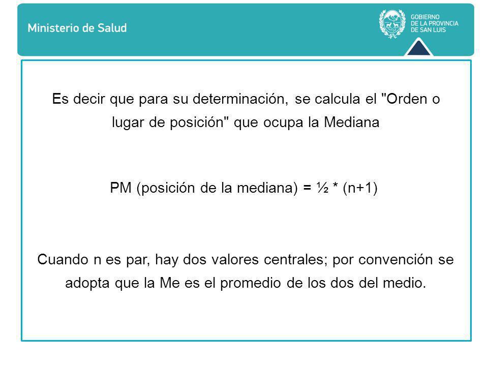 Es decir que para su determinación, se calcula el Orden o lugar de posición que ocupa la Mediana PM (posición de la mediana) = ½ * (n+1) Cuando n es par, hay dos valores centrales; por convención se adopta que la Me es el promedio de los dos del medio.