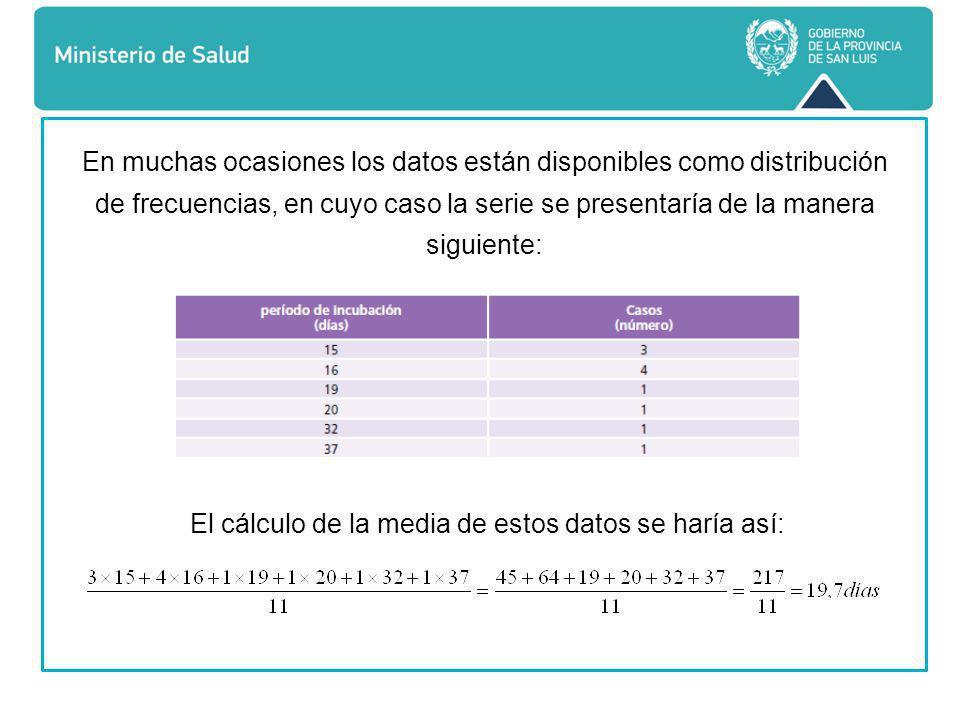 En muchas ocasiones los datos están disponibles como distribución de frecuencias, en cuyo caso la serie se presentaría de la manera siguiente: El cálculo de la media de estos datos se haría así: