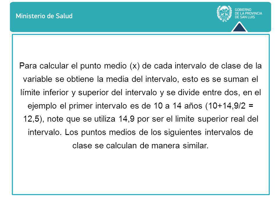 Para calcular el punto medio (x) de cada intervalo de clase de la variable se obtiene la media del intervalo, esto es se suman el límite inferior y superior del intervalo y se divide entre dos, en el ejemplo el primer intervalo es de 10 a 14 años (10+14,9/2 = 12,5), note que se utiliza 14,9 por ser el limite superior real del intervalo.