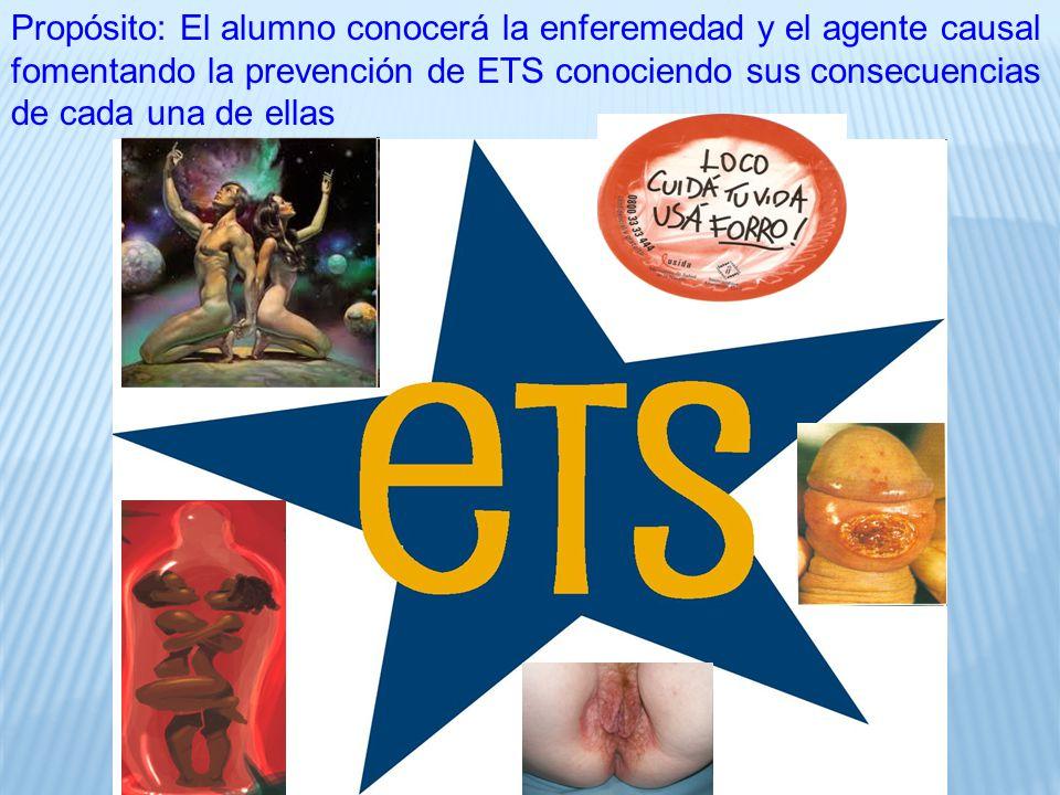 Propósito: El alumno conocerá la enferemedad y el agente causal fomentando la prevención de ETS conociendo sus consecuencias de cada una de ellas